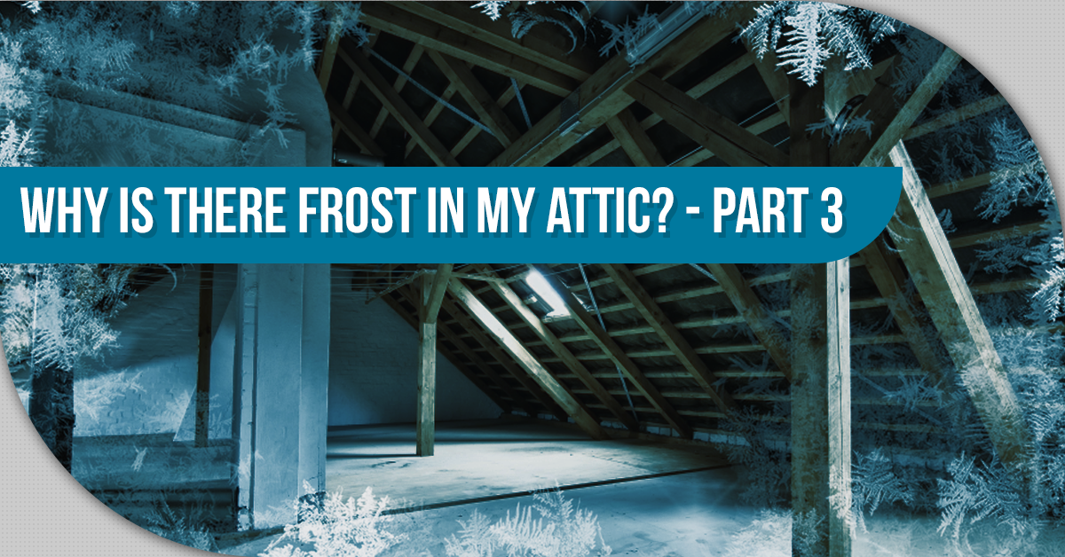 Why Is There Frost In My Attic? – Part 3